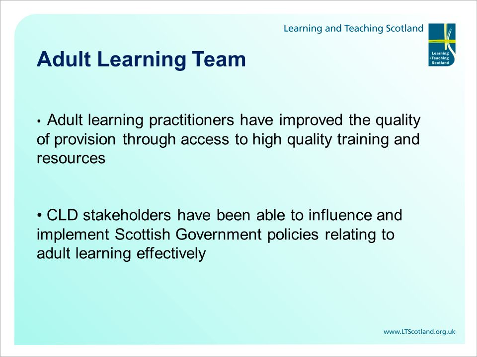 Adult learning practitioners have improved the quality of provision through access to high quality training and resources CLD stakeholders have been able to influence and implement Scottish Government policies relating to adult learning effectively Adult Learning Team
