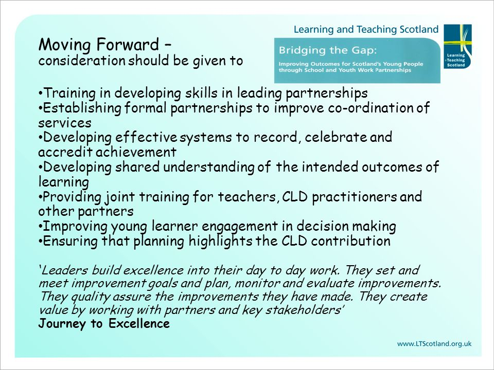 Moving Forward – consideration should be given to Training in developing skills in leading partnerships Establishing formal partnerships to improve co-ordination of services Developing effective systems to record, celebrate and accredit achievement Developing shared understanding of the intended outcomes of learning Providing joint training for teachers, CLD practitioners and other partners Improving young learner engagement in decision making Ensuring that planning highlights the CLD contribution ' Leaders build excellence into their day to day work.