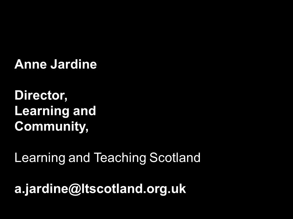 Anne Jardine Director, Learning and Community, Learning and Teaching Scotland