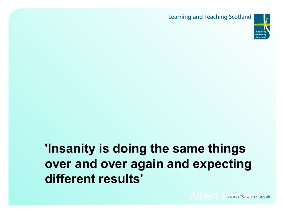 Insanity is doing the same things over and over again and expecting different results Albert Einstein