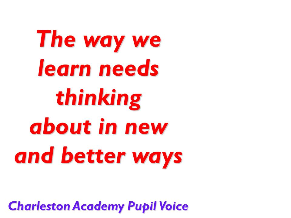 The way we learn needs thinking about in new and better ways Charleston Academy Pupil Voice