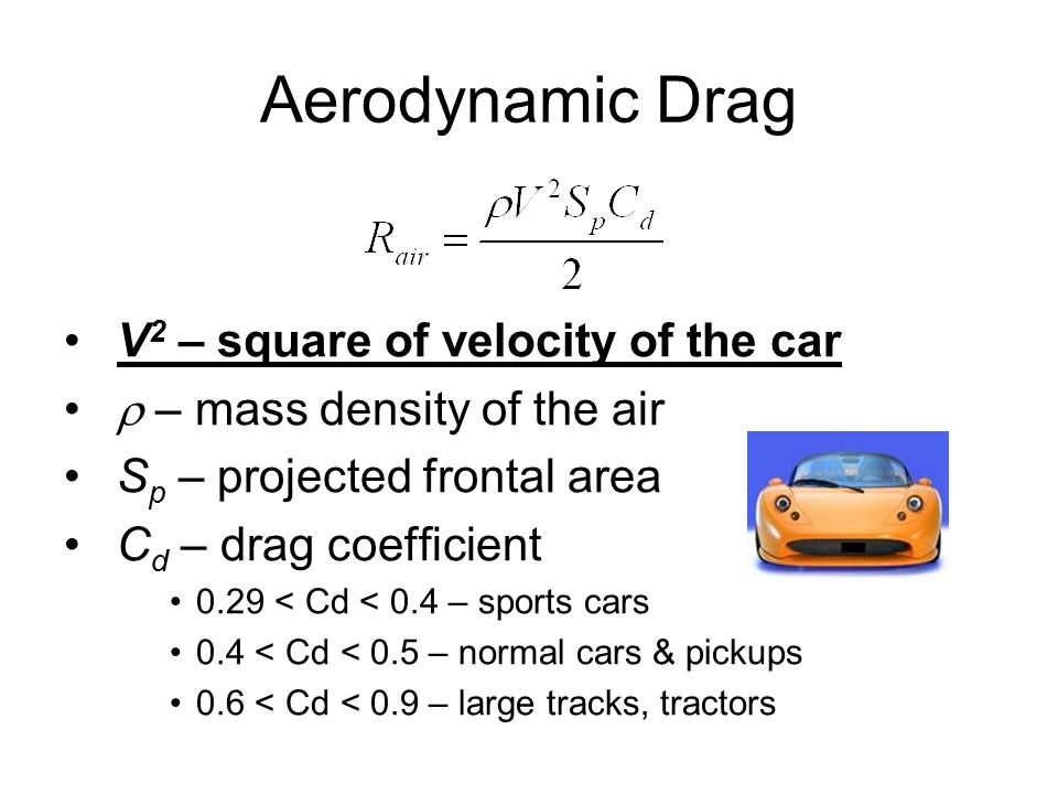 Aerodynamic Drag V 2 – square of velocity of the car  – mass density of the air S p – projected frontal area C d – drag coefficient 0.29 < Cd < 0.4 – sports cars 0.4 < Cd < 0.5 – normal cars & pickups 0.6 < Cd < 0.9 – large tracks, tractors