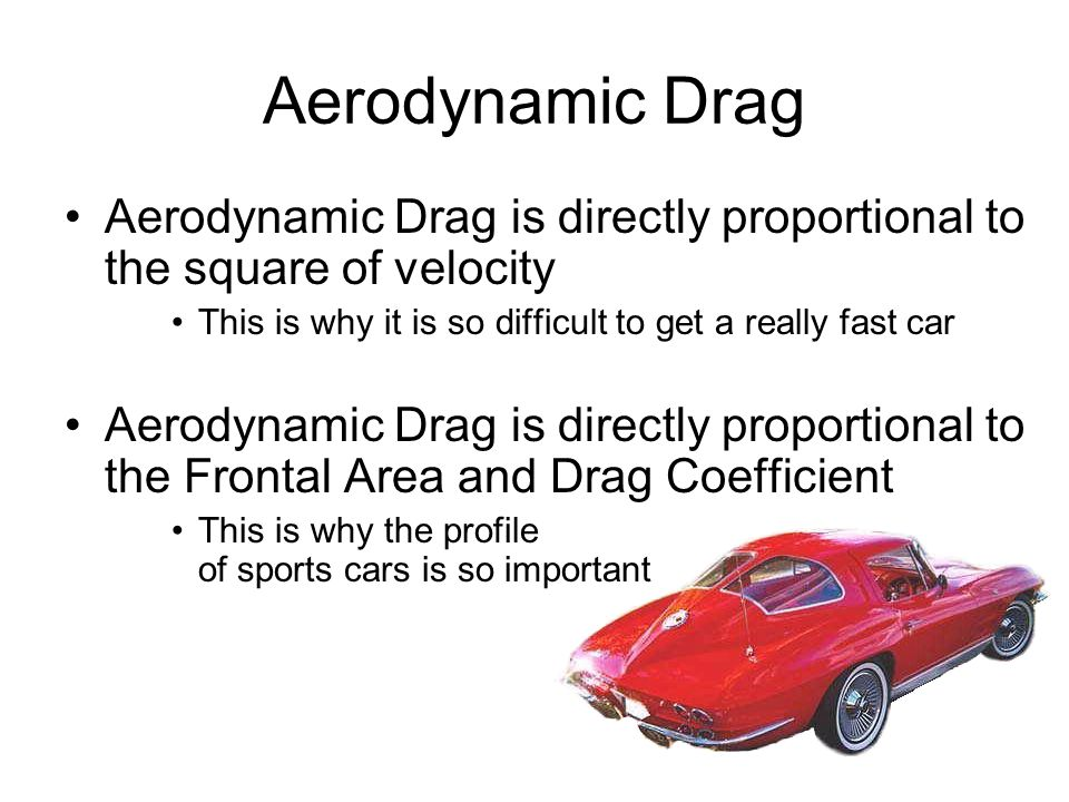 Aerodynamic Drag Aerodynamic Drag is directly proportional to the square of velocity This is why it is so difficult to get a really fast car Aerodynamic Drag is directly proportional to the Frontal Area and Drag Coefficient This is why the profile of sports cars is so important