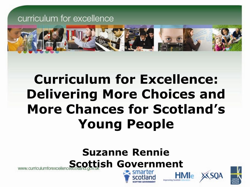 Curriculum for Excellence: Delivering More Choices and More Chances for Scotland's Young People Suzanne Rennie Scottish Government