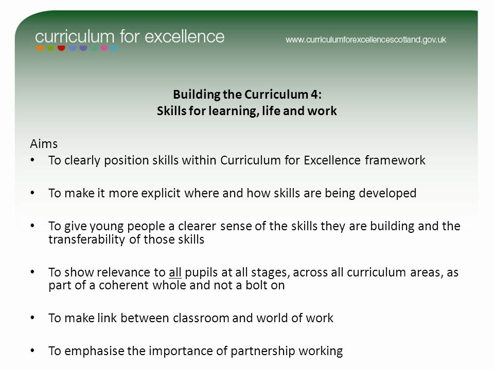 Building the Curriculum 4: Skills for learning, life and work Aims To clearly position skills within Curriculum for Excellence framework To make it more explicit where and how skills are being developed To give young people a clearer sense of the skills they are building and the transferability of those skills To show relevance to all pupils at all stages, across all curriculum areas, as part of a coherent whole and not a bolt on To make link between classroom and world of work To emphasise the importance of partnership working