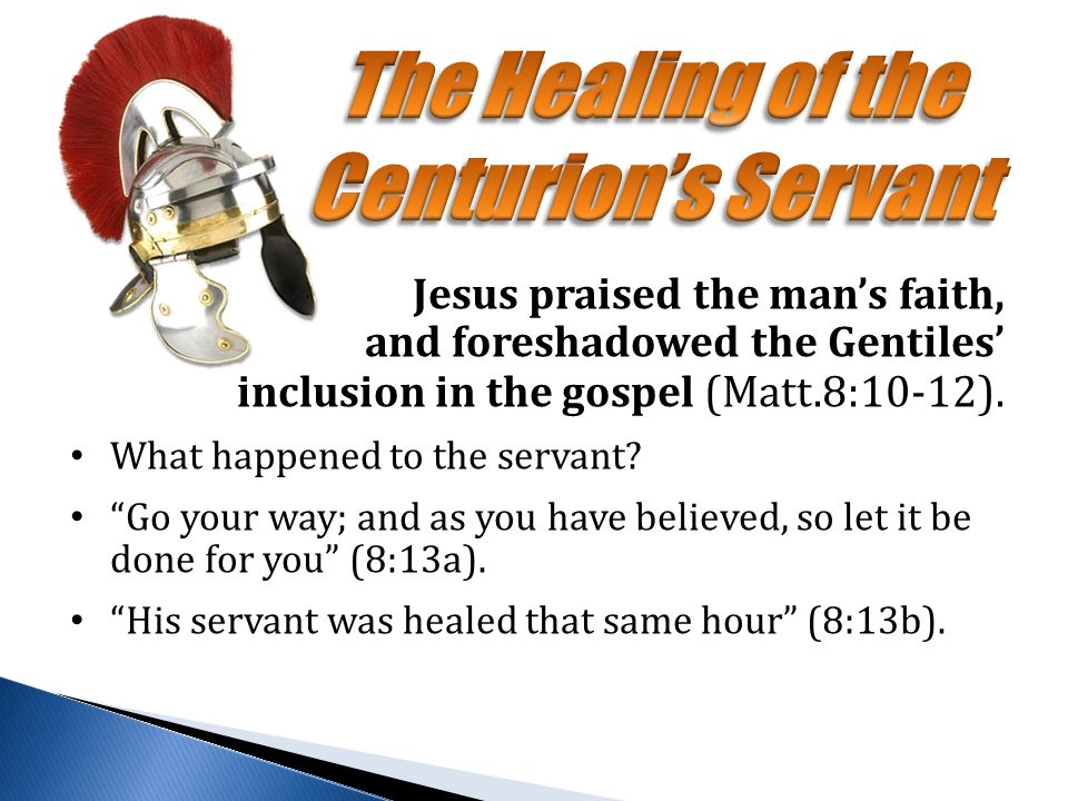Jesus praised the man's faith, and foreshadowed the Gentiles' inclusion in the gospel (Matt.8:10-12).