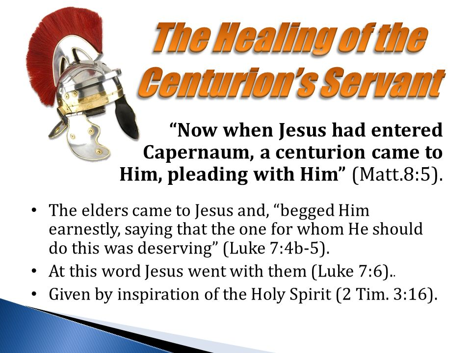 Now when Jesus had entered Capernaum, a centurion came to Him, pleading with Him (Matt.8:5).