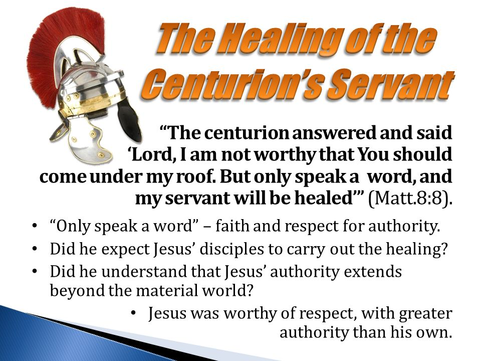 The centurion answered and said 'Lord, I am not worthy that You should come under my roof.
