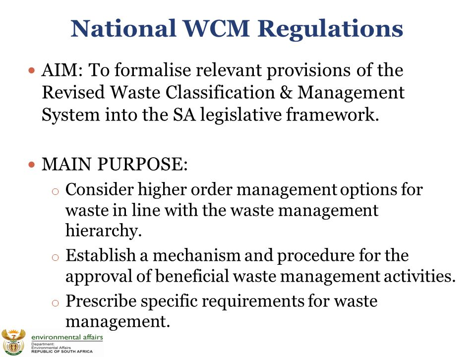 National WCM Regulations AIM: To formalise relevant provisions of the Revised Waste Classification & Management System into the SA legislative framework.