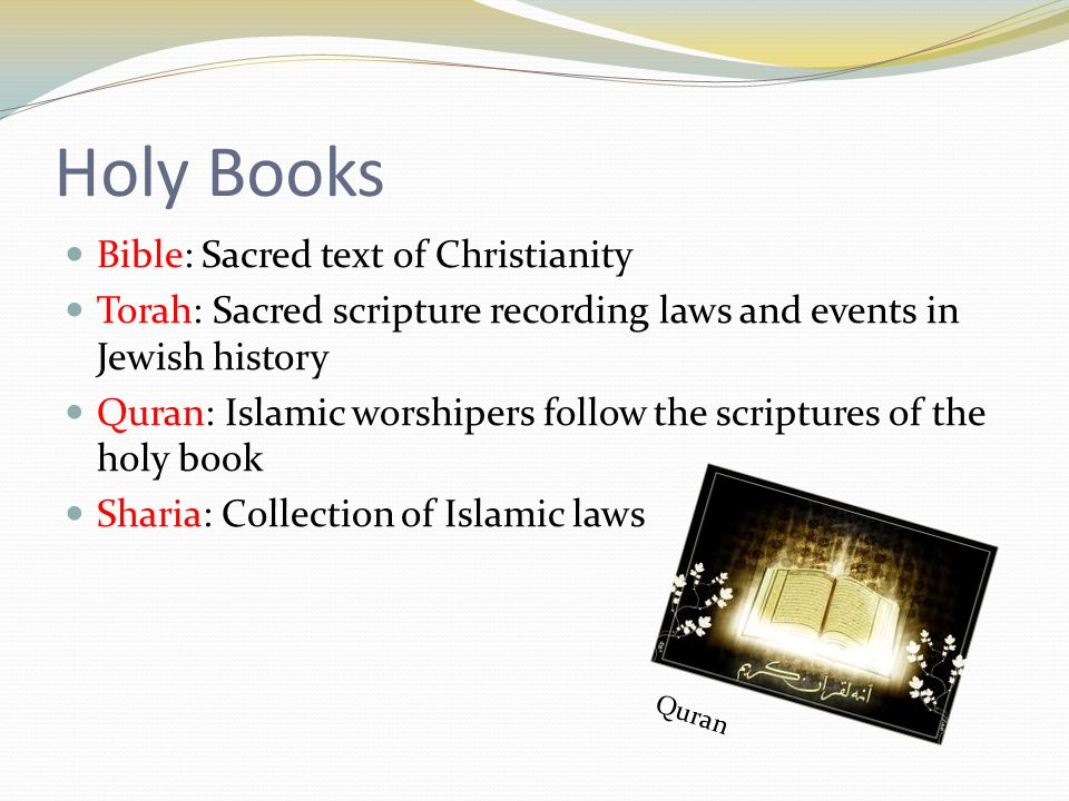 Holy Books Bible: Sacred text of Christianity Torah: Sacred scripture recording laws and events in Jewish history Quran: Islamic worshipers follow the scriptures of the holy book Sharia: Collection of Islamic laws Quran