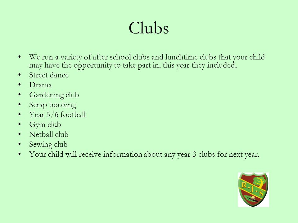 Clubs We run a variety of after school clubs and lunchtime clubs that your child may have the opportunity to take part in, this year they included, Street dance Drama Gardening club Scrap booking Year 5/6 football Gym club Netball club Sewing club Your child will receive information about any year 3 clubs for next year.