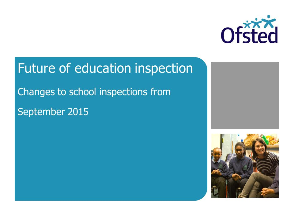 Future of education inspection Changes to school inspections from September 2015