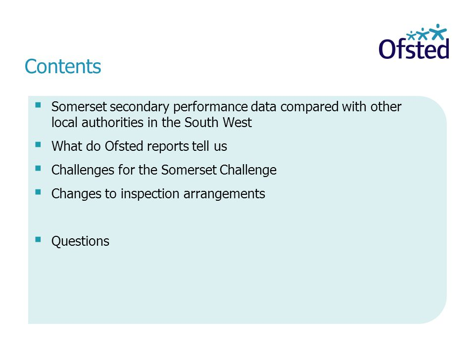 Contents  Somerset secondary performance data compared with other local authorities in the South West  What do Ofsted reports tell us  Challenges for the Somerset Challenge  Changes to inspection arrangements  Questions