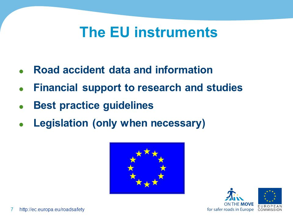 7http://ec.europa.eu/roadsafety The EU instruments  Road accident data and information  Financial support to research and studies  Best practice guidelines  Legislation (only when necessary)