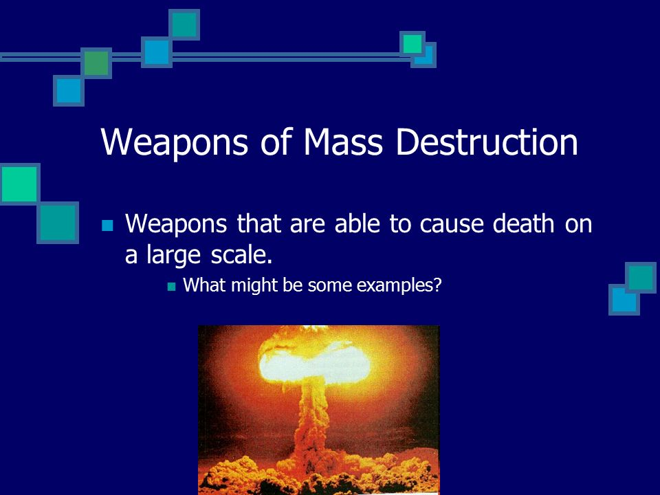 Weapons of Mass Destruction Weapons that are able to cause death on a large scale.