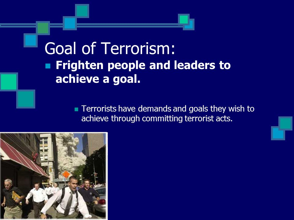 Goal of Terrorism: Frighten people and leaders to achieve a goal.