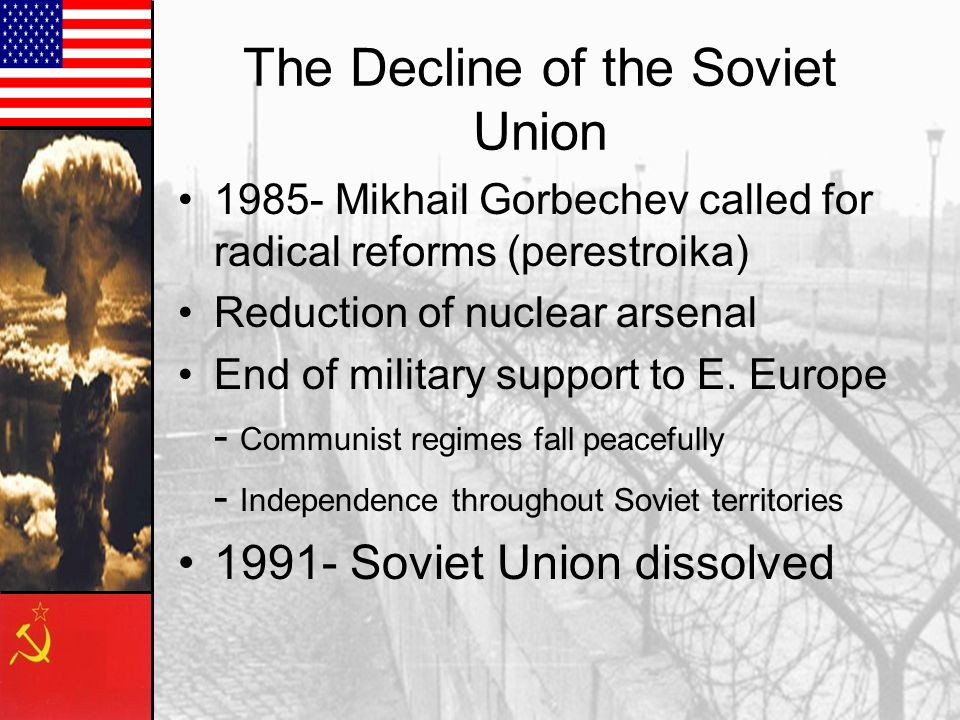 1985- Mikhail Gorbechev called for radical reforms (perestroika) Reduction of nuclear arsenal End of military support to E.