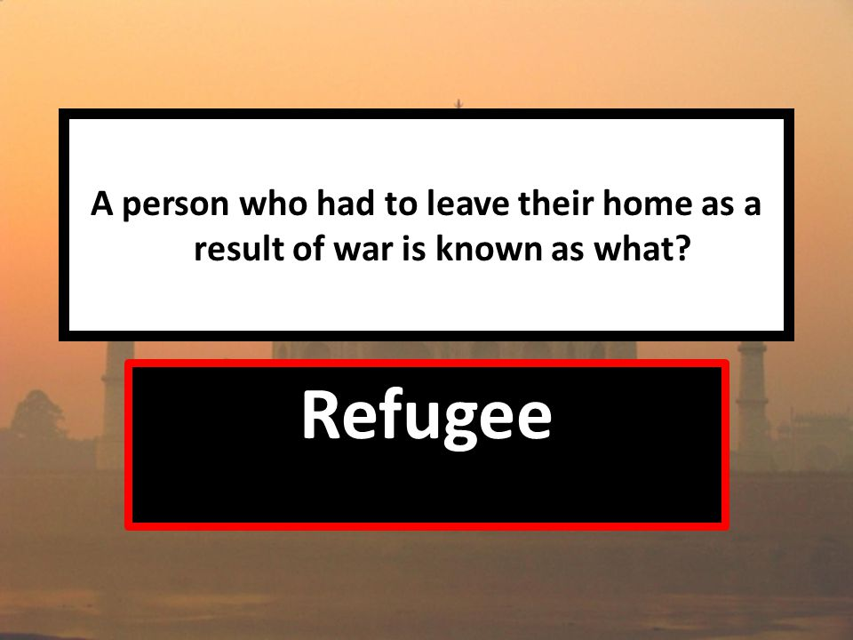 A person who had to leave their home as a result of war is known as what Refugee