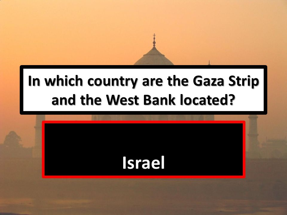 In which country are the Gaza Strip and the West Bank located Israel