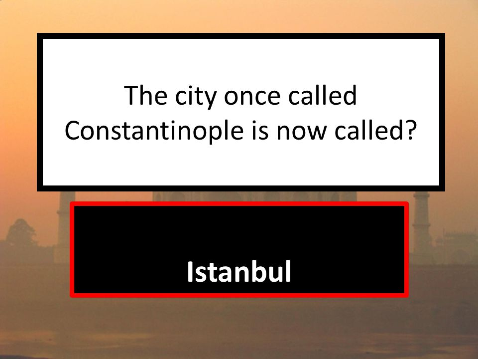 The city once called Constantinople is now called Istanbul