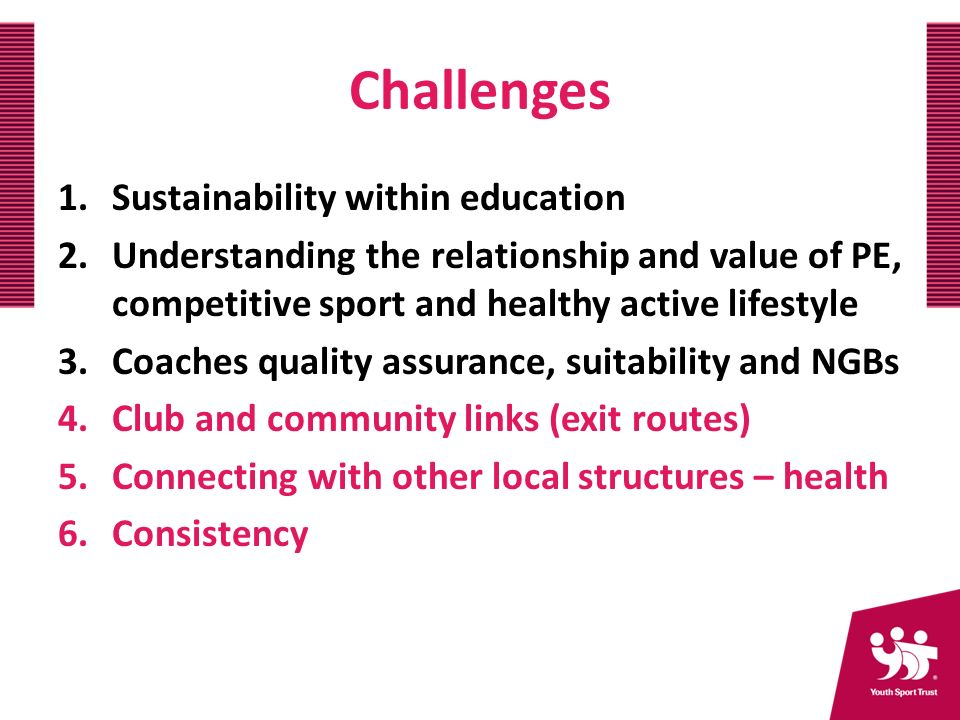 Challenges 1.Sustainability within education 2.Understanding the relationship and value of PE, competitive sport and healthy active lifestyle 3.Coaches quality assurance, suitability and NGBs 4.Club and community links (exit routes) 5.Connecting with other local structures – health 6.Consistency