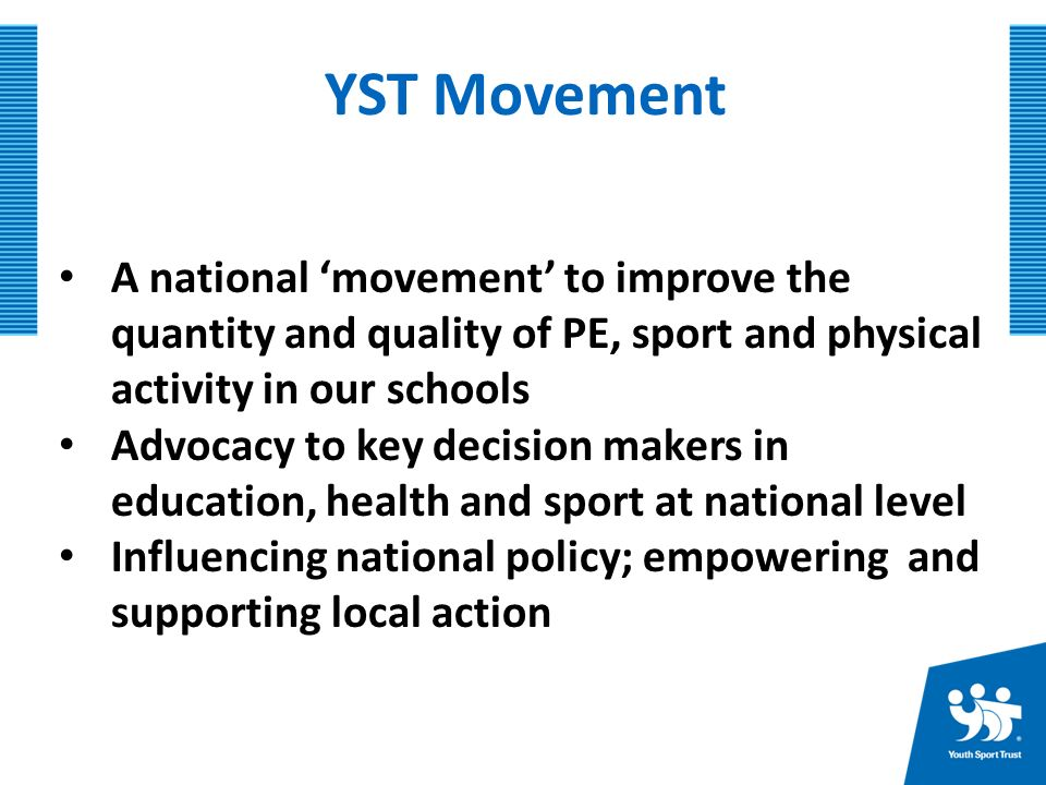 YST Movement A national 'movement' to improve the quantity and quality of PE, sport and physical activity in our schools Advocacy to key decision makers in education, health and sport at national level Influencing national policy; empowering and supporting local action