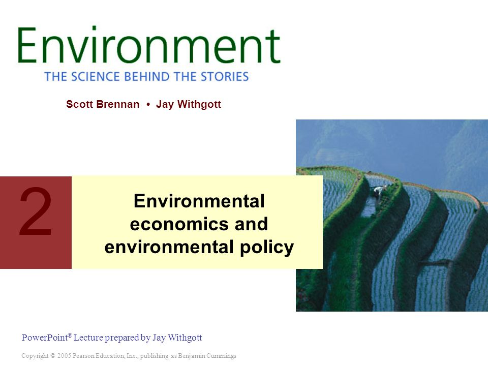Copyright © 2005 Pearson Education, Inc., publishing as Benjamin Cummings PowerPoint ® Lecture prepared by Jay Withgott Scott Brennan Jay Withgott Environmental economics and environmental policy 2