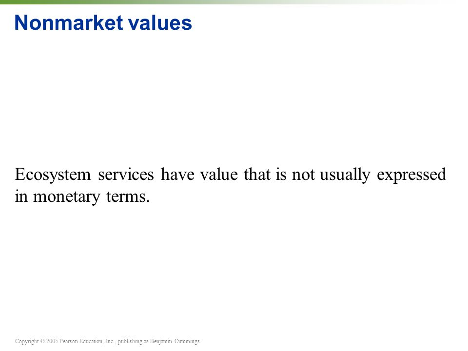 Copyright © 2005 Pearson Education, Inc., publishing as Benjamin Cummings Nonmarket values Ecosystem services have value that is not usually expressed in monetary terms.