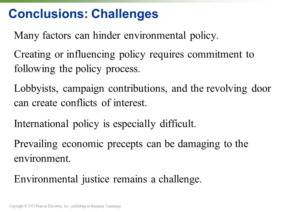 Copyright © 2005 Pearson Education, Inc., publishing as Benjamin Cummings Conclusions: Challenges Many factors can hinder environmental policy.