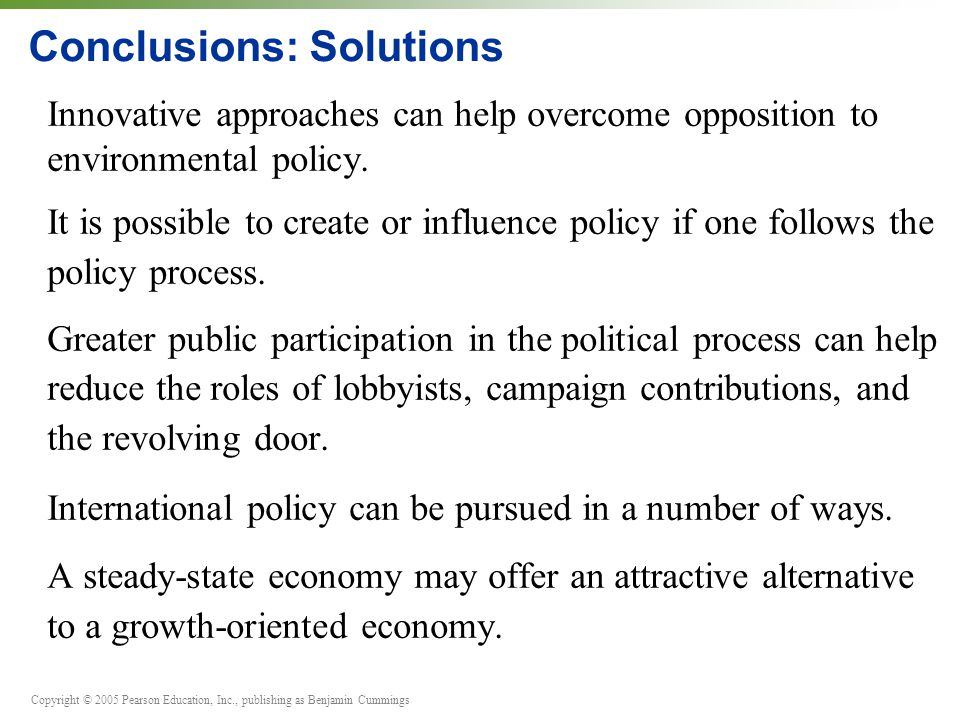 Copyright © 2005 Pearson Education, Inc., publishing as Benjamin Cummings Conclusions: Solutions Innovative approaches can help overcome opposition to environmental policy.