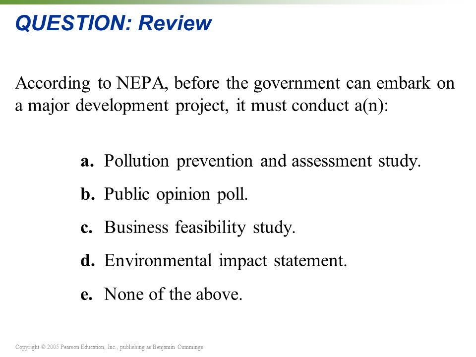 Copyright © 2005 Pearson Education, Inc., publishing as Benjamin Cummings QUESTION: Review According to NEPA, before the government can embark on a major development project, it must conduct a(n): a.Pollution prevention and assessment study.