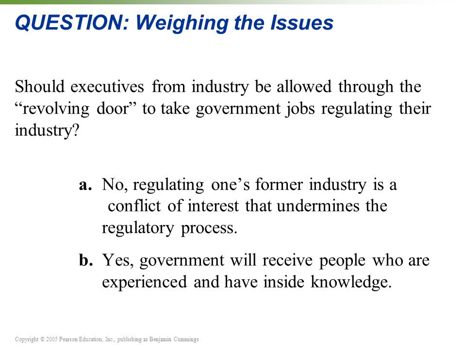 Copyright © 2005 Pearson Education, Inc., publishing as Benjamin Cummings QUESTION: Weighing the Issues Should executives from industry be allowed through the revolving door to take government jobs regulating their industry.