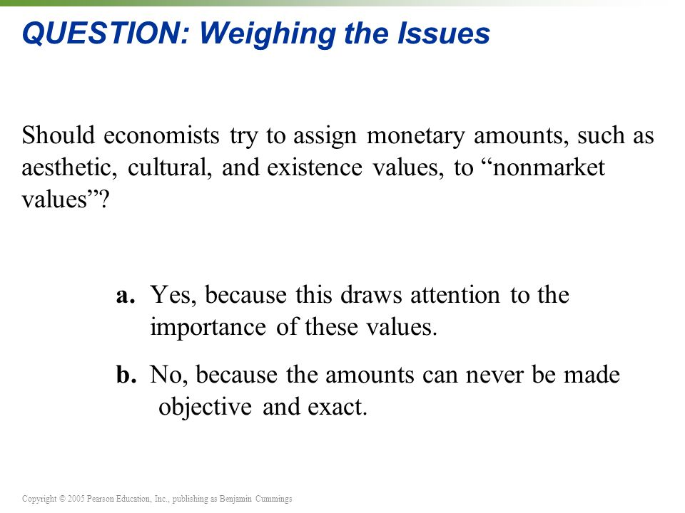 Copyright © 2005 Pearson Education, Inc., publishing as Benjamin Cummings QUESTION: Weighing the Issues Should economists try to assign monetary amounts, such as aesthetic, cultural, and existence values, to nonmarket values .