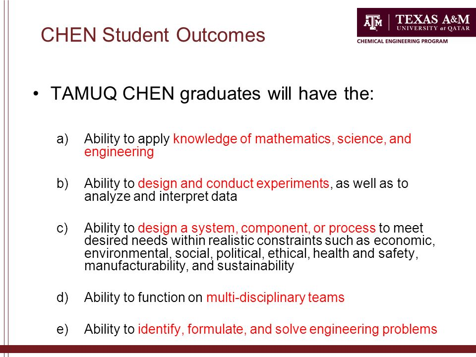 CHEN Student Outcomes TAMUQ CHEN graduates will have the: a)Ability to apply knowledge of mathematics, science, and engineering b)Ability to design and conduct experiments, as well as to analyze and interpret data c)Ability to design a system, component, or process to meet desired needs within realistic constraints such as economic, environmental, social, political, ethical, health and safety, manufacturability, and sustainability d)Ability to function on multi-disciplinary teams e)Ability to identify, formulate, and solve engineering problems