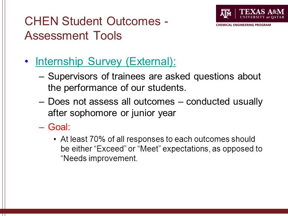CHEN Student Outcomes - Assessment Tools Internship Survey (External): –Supervisors of trainees are asked questions about the performance of our students.