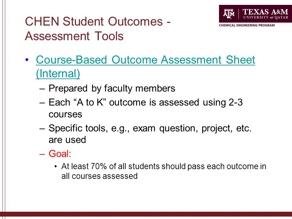 CHEN Student Outcomes - Assessment Tools Course-Based Outcome Assessment Sheet (Internal)Course-Based Outcome Assessment Sheet (Internal) –Prepared by faculty members –Each A to K outcome is assessed using 2-3 courses –Specific tools, e.g., exam question, project, etc.
