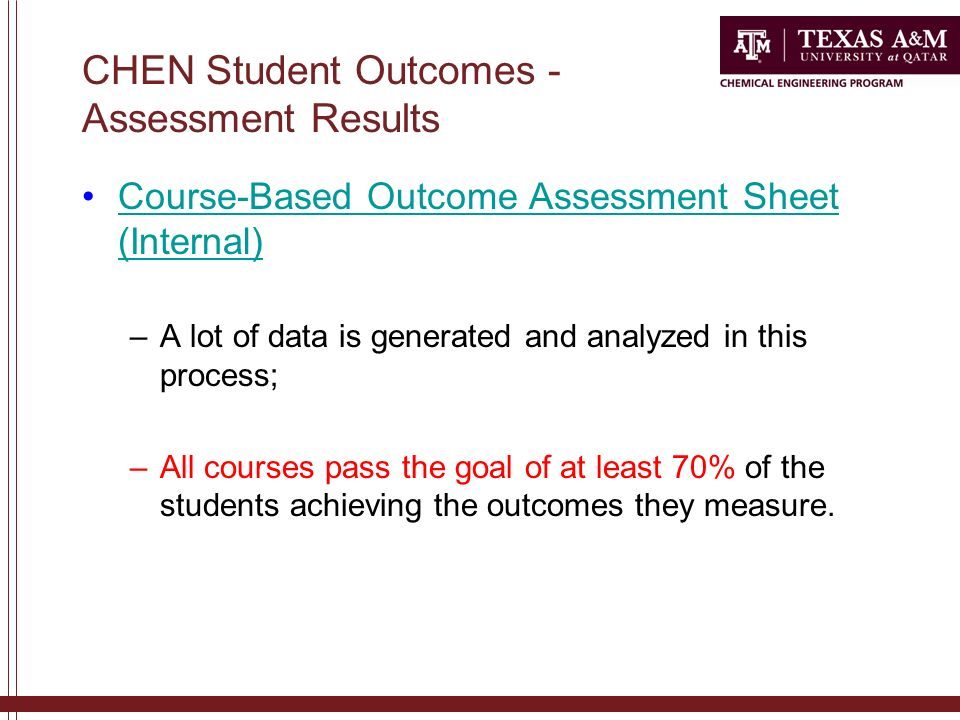CHEN Student Outcomes - Assessment Results Course-Based Outcome Assessment Sheet (Internal)Course-Based Outcome Assessment Sheet (Internal) –A lot of data is generated and analyzed in this process; –All courses pass the goal of at least 70% of the students achieving the outcomes they measure.