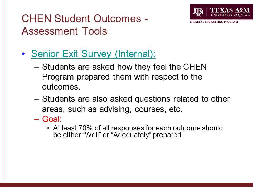 CHEN Student Outcomes - Assessment Tools Senior Exit Survey (Internal): –Students are asked how they feel the CHEN Program prepared them with respect to the outcomes.