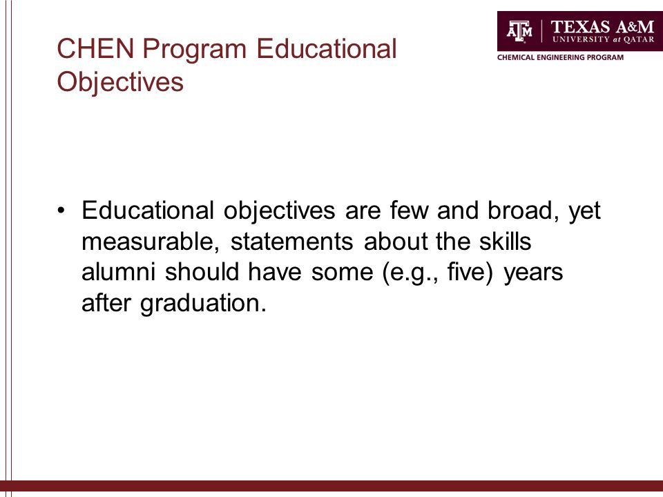 CHEN Program Educational Objectives Educational objectives are few and broad, yet measurable, statements about the skills alumni should have some (e.g., five) years after graduation.