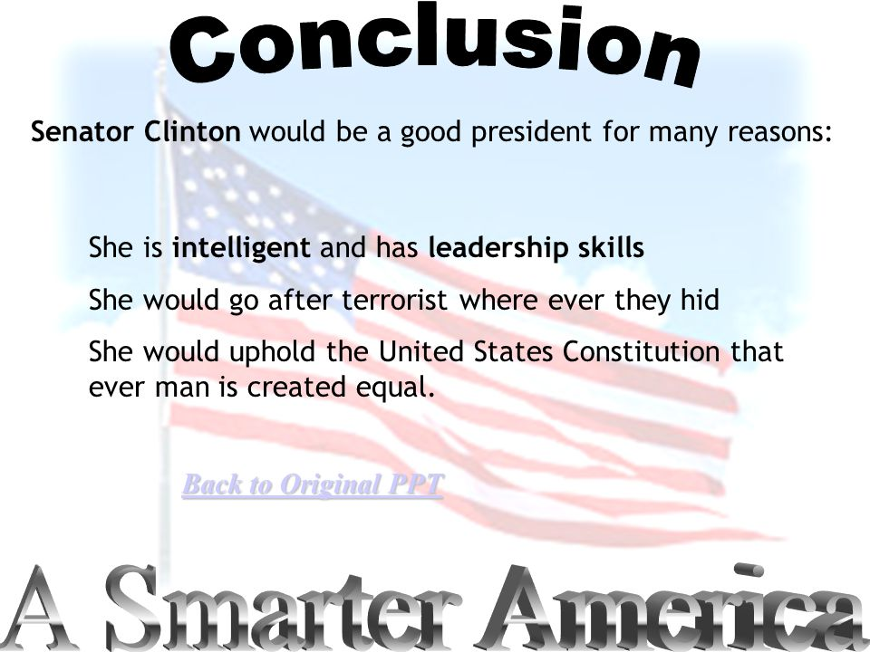 Senator Clinton would be a good president for many reasons: She is intelligent and has leadership skills She would go after terrorist where ever they hid She would uphold the United States Constitution that ever man is created equal.