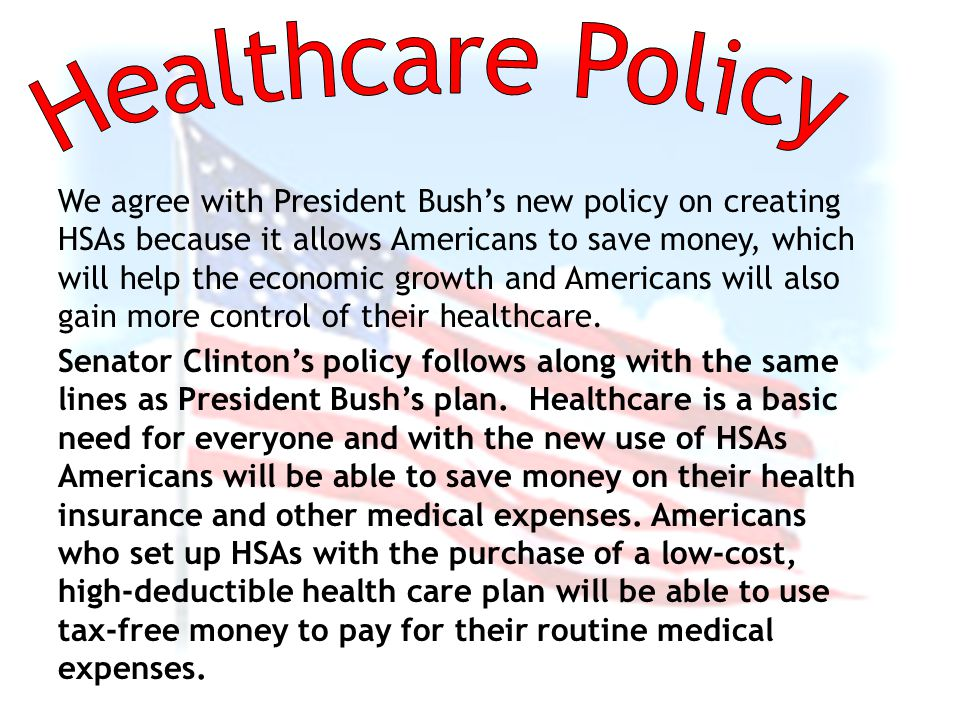 We agree with President Bush's new policy on creating HSAs because it allows Americans to save money, which will help the economic growth and Americans will also gain more control of their healthcare.