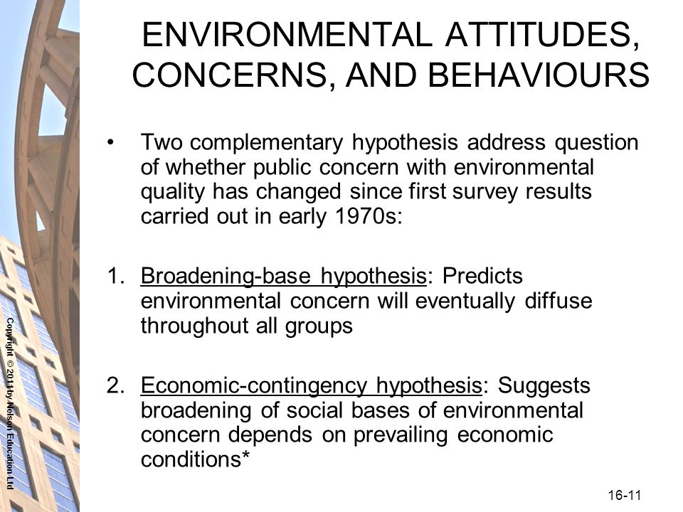 Copyright © 2011 by Nelson Education Ltd ENVIRONMENTAL ATTITUDES, CONCERNS, AND BEHAVIOURS Two complementary hypothesis address question of whether public concern with environmental quality has changed since first survey results carried out in early 1970s: 1.Broadening-base hypothesis: Predicts environmental concern will eventually diffuse throughout all groups 2.Economic-contingency hypothesis: Suggests broadening of social bases of environmental concern depends on prevailing economic conditions*