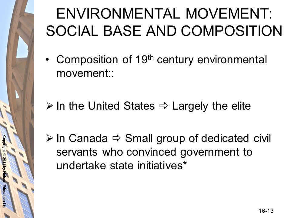 Copyright © 2011 by Nelson Education Ltd ENVIRONMENTAL MOVEMENT: SOCIAL BASE AND COMPOSITION Composition of 19 th century environmental movement::  In the United States  Largely the elite  In Canada  Small group of dedicated civil servants who convinced government to undertake state initiatives*