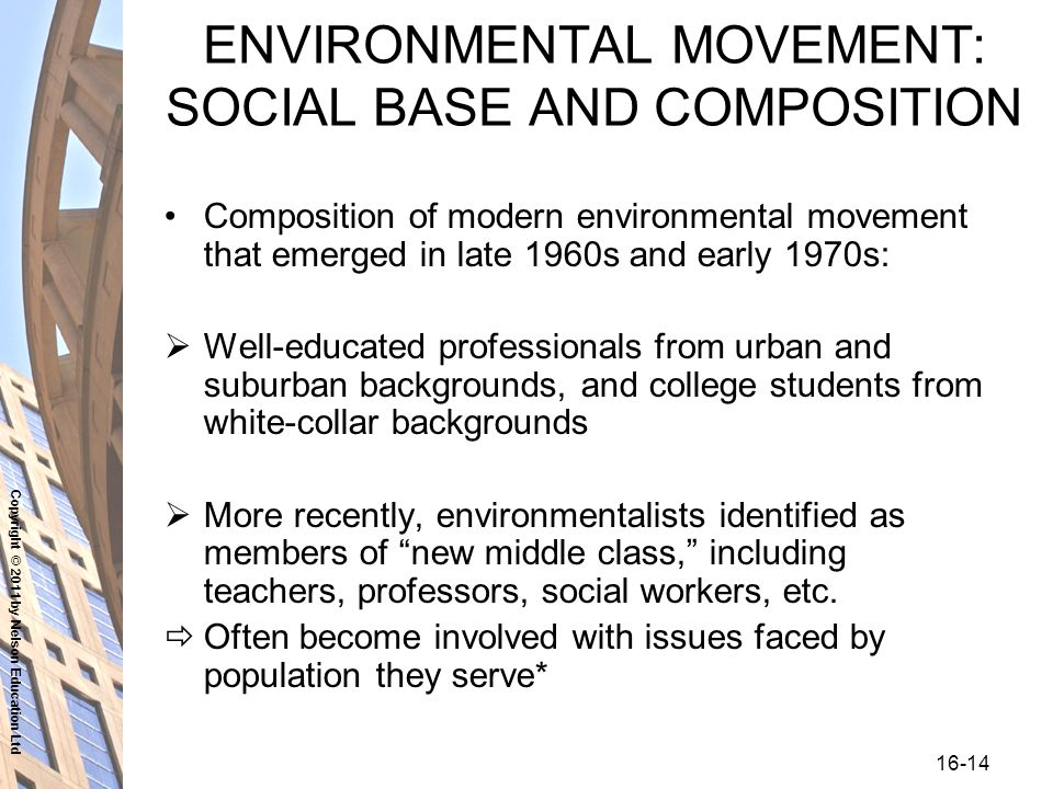 Copyright © 2011 by Nelson Education Ltd ENVIRONMENTAL MOVEMENT: SOCIAL BASE AND COMPOSITION Composition of modern environmental movement that emerged in late 1960s and early 1970s:  Well-educated professionals from urban and suburban backgrounds, and college students from white-collar backgrounds  More recently, environmentalists identified as members of new middle class, including teachers, professors, social workers, etc.