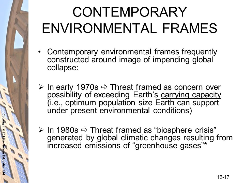 Copyright © 2011 by Nelson Education Ltd CONTEMPORARY ENVIRONMENTAL FRAMES Contemporary environmental frames frequently constructed around image of impending global collapse:  In early 1970s  Threat framed as concern over possibility of exceeding Earth's carrying capacity (i.e., optimum population size Earth can support under present environmental conditions)  In 1980s  Threat framed as biosphere crisis generated by global climatic changes resulting from increased emissions of greenhouse gases *