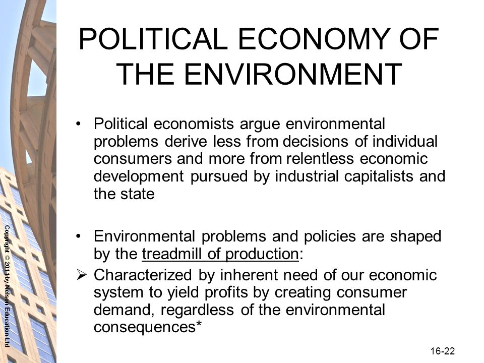 Copyright © 2011 by Nelson Education Ltd POLITICAL ECONOMY OF THE ENVIRONMENT Political economists argue environmental problems derive less from decisions of individual consumers and more from relentless economic development pursued by industrial capitalists and the state Environmental problems and policies are shaped by the treadmill of production:  Characterized by inherent need of our economic system to yield profits by creating consumer demand, regardless of the environmental consequences*