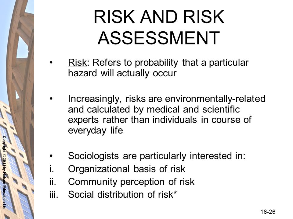 Copyright © 2011 by Nelson Education Ltd RISK AND RISK ASSESSMENT Risk: Refers to probability that a particular hazard will actually occur Increasingly, risks are environmentally-related and calculated by medical and scientific experts rather than individuals in course of everyday life Sociologists are particularly interested in: i.Organizational basis of risk ii.Community perception of risk iii.Social distribution of risk*