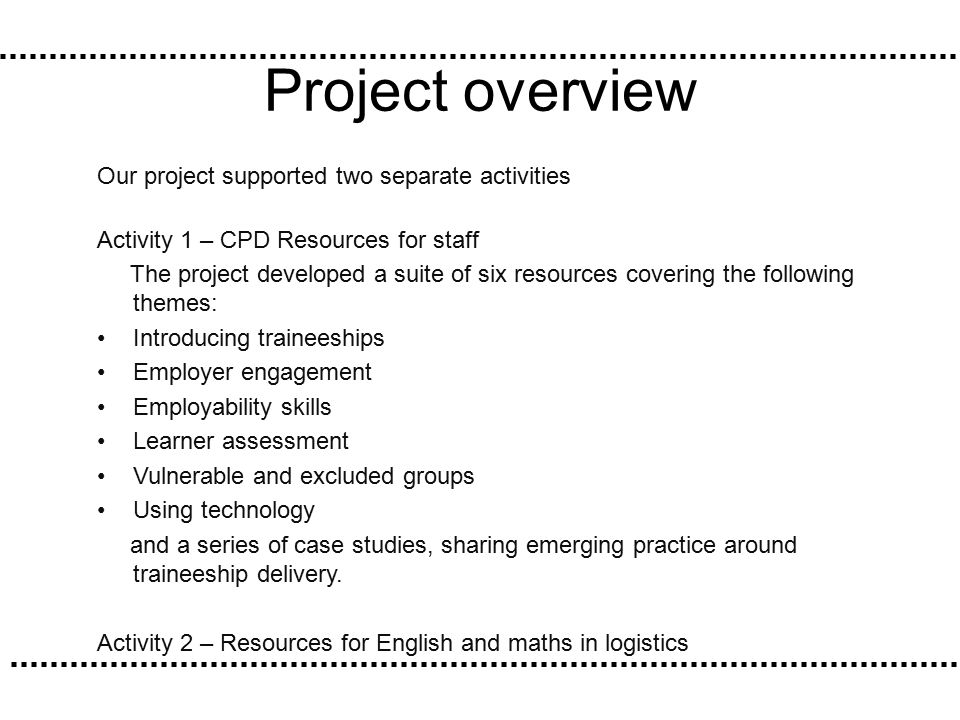 Project overview Our project supported two separate activities Activity 1 – CPD Resources for staff The project developed a suite of six resources covering the following themes: Introducing traineeships Employer engagement Employability skills Learner assessment Vulnerable and excluded groups Using technology and a series of case studies, sharing emerging practice around traineeship delivery.