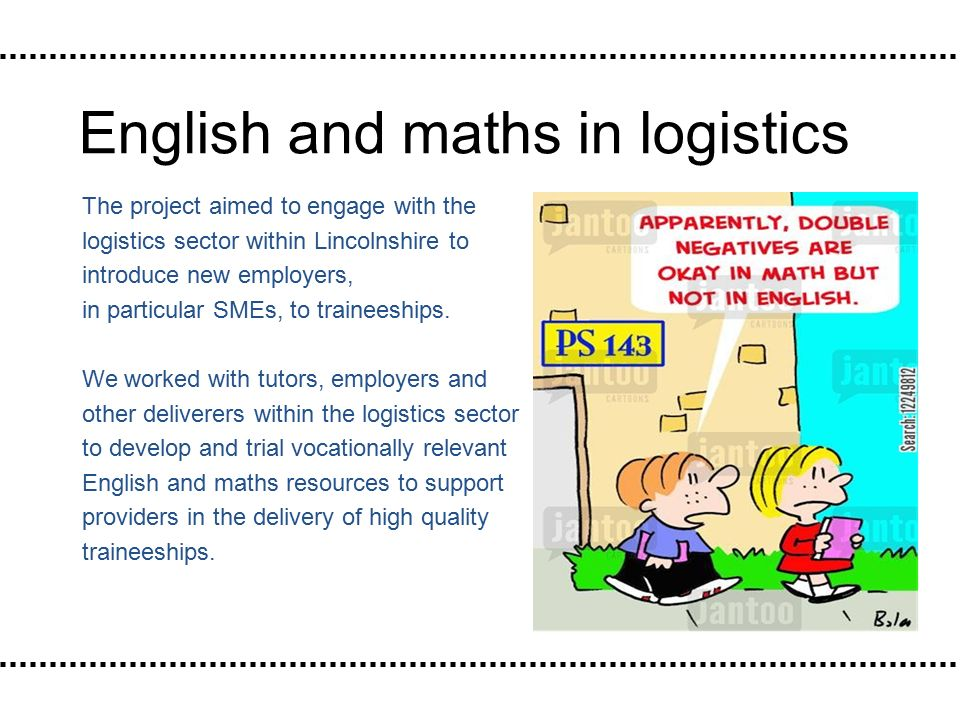 English and maths in logistics The project aimed to engage with the logistics sector within Lincolnshire to introduce new employers, in particular SMEs, to traineeships.