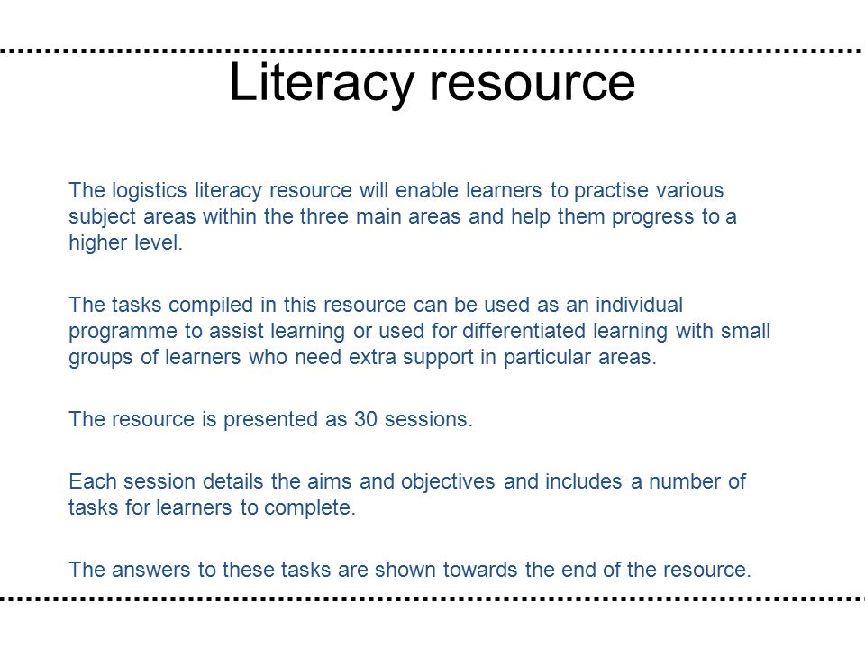 Literacy resource The logistics literacy resource will enable learners to practise various subject areas within the three main areas and help them progress to a higher level.